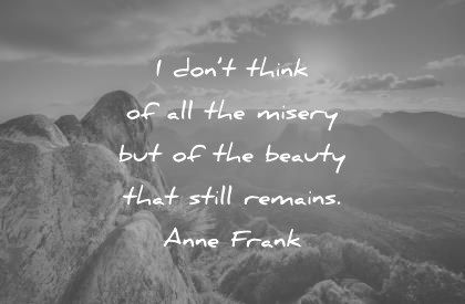 beautiful-quotes-i-dont-think-of-all-the-misery-but-of-the-beauty-that-still-remains-anne-fran...jpg