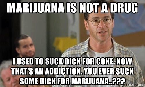 marijuana-is-not-a-drug-i-used-to-suck-dick-for-coke-now-thats-an-addiction-you-ever-suck-some...jpg